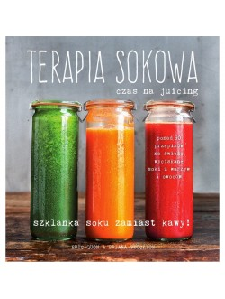 Terapia sokowa - czas na juicing / Erin Quuon & Briana Stockton